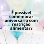 É possível comemorar ANIVERSÁRIO com restrições?